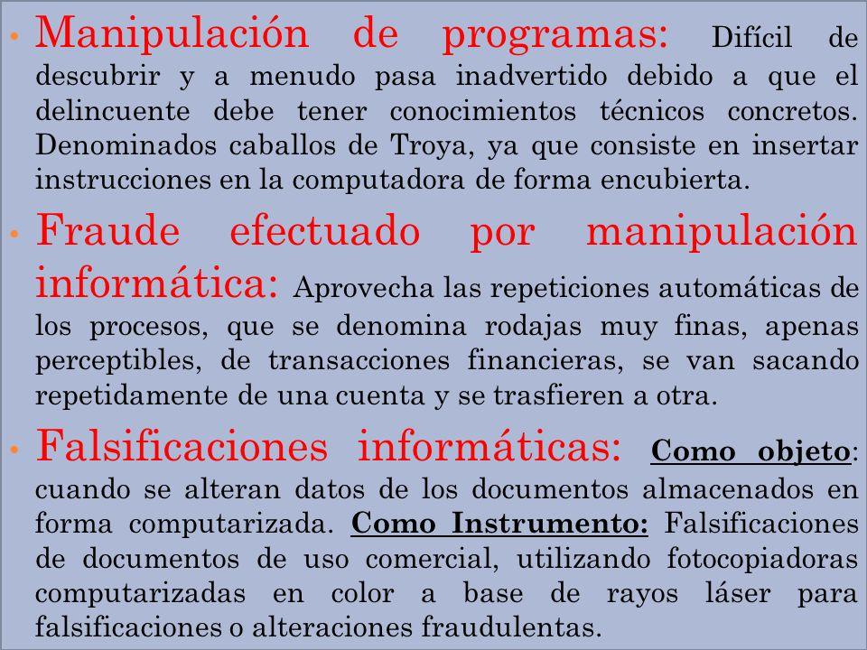Manipulación de programas: Difícil de descubrir y a menudo pasa inadvertido debido a que el delincuente debe tener conocimientos técnicos concretos. Denominados caballos de Troya, ya que consiste en insertar instrucciones en la computadora de forma encubierta.