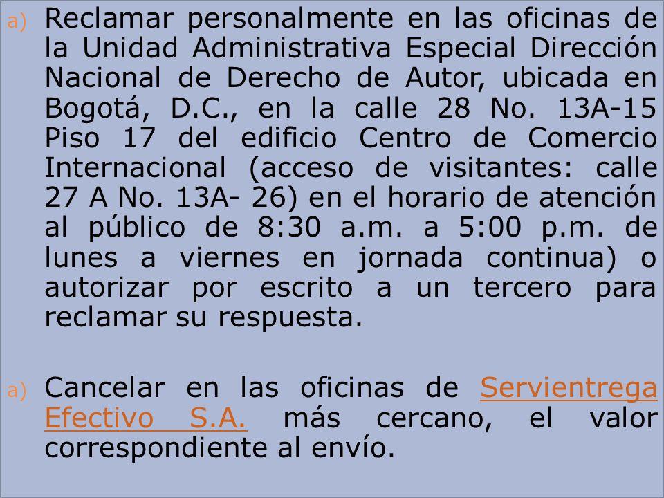 Reclamar personalmente en las oficinas de la Unidad Administrativa Especial Dirección Nacional de Derecho de Autor, ubicada en Bogotá, D.C., en la calle 28 No. 13A-15 Piso 17 del edificio Centro de Comercio Internacional (acceso de visitantes: calle 27 A No. 13A- 26) en el horario de atención al público de 8:30 a.m. a 5:00 p.m. de lunes a viernes en jornada continua) o autorizar por escrito a un tercero para reclamar su respuesta.