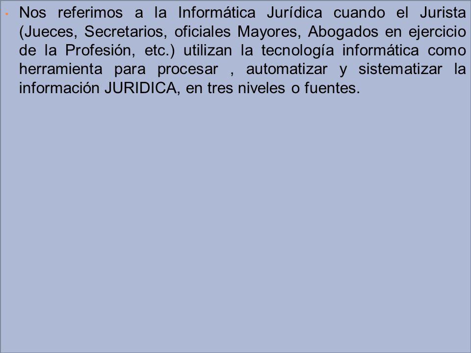 Nos referimos a la Informática Jurídica cuando el Jurista (Jueces, Secretarios, oficiales Mayores, Abogados en ejercicio de la Profesión, etc.) utilizan la tecnología informática como herramienta para procesar , automatizar y sistematizar la información JURIDICA, en tres niveles o fuentes.
