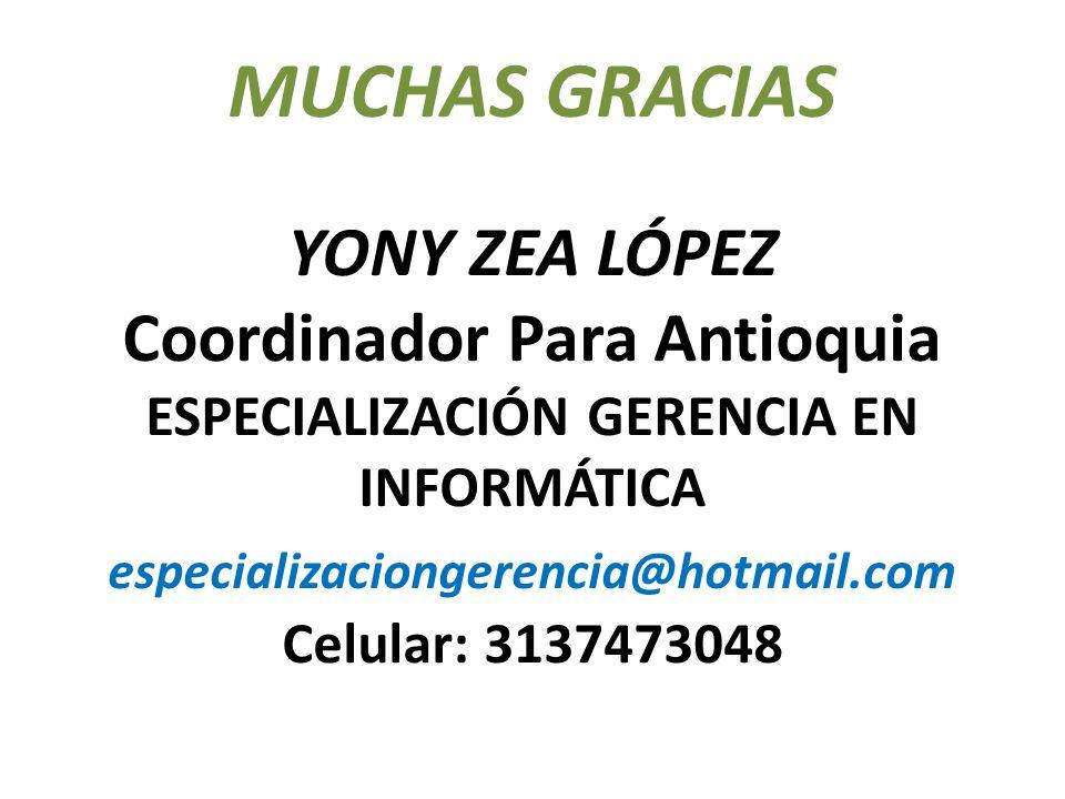 MUCHAS GRACIAS YONY ZEA LÓPEZ Coordinador Para Antioquia ESPECIALIZACIÓN GERENCIA EN INFORMÁTICA especializaciongerencia@hotmail.com Celular: 3137473048