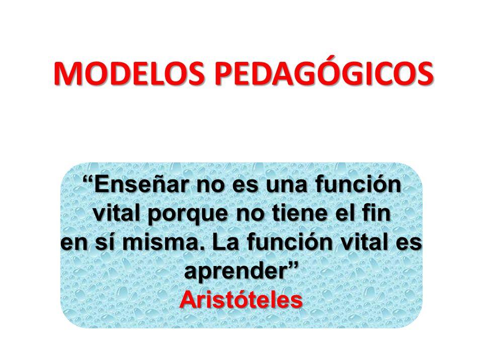 MODELOS PEDAGÓGICOS Enseñar no es una función vital porque no tiene el fin. en sí misma. La función vital es aprender