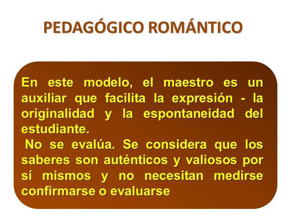 PEDAGÓGICO ROMÁNTICO En este modelo, el maestro es un auxiliar que facilita la expresión - la originalidad y la espontaneidad del estudiante.