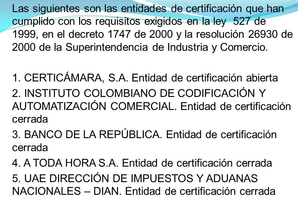Las siguientes son las entidades de certificación que han cumplido con los requisitos exigidos en la ley 527 de 1999, en el decreto 1747 de 2000 y la resolución 26930 de 2000 de la Superintendencia de Industria y Comercio.