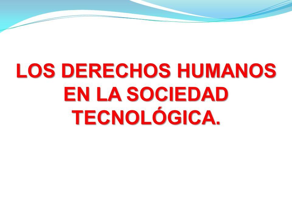 LOS DERECHOS HUMANOS EN LA SOCIEDAD TECNOLÓGICA.