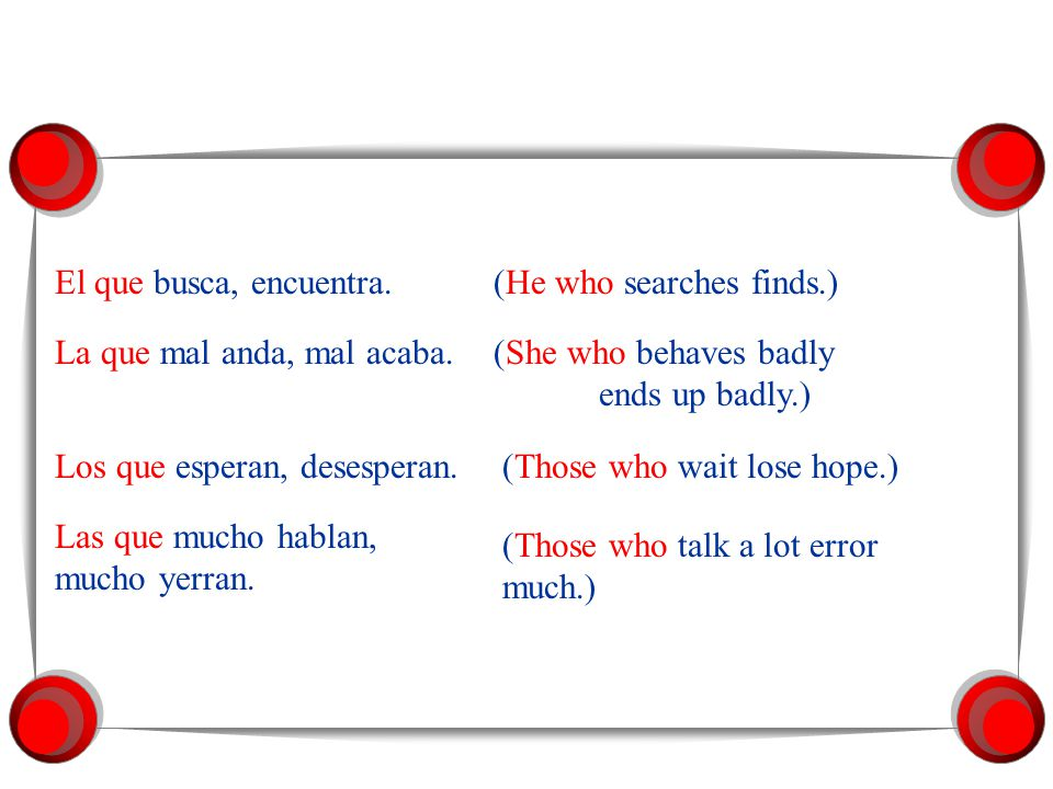El que busca, encuentra. (He who searches finds.) La que mal anda, mal acaba. (She who behaves badly ends up badly.)