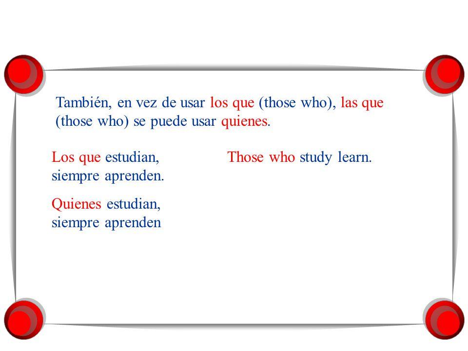 También, en vez de usar los que (those who), las que (those who) se puede usar quienes.