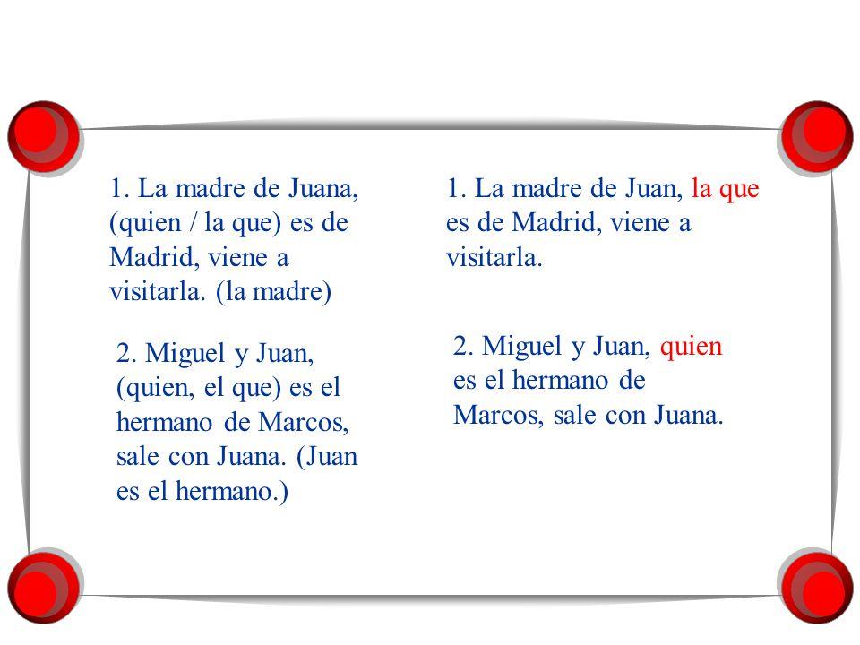 1. La madre de Juana, (quien / la que) es de Madrid, viene a visitarla