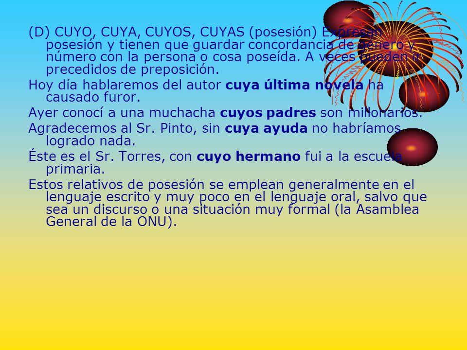(D) CUYO, CUYA, CUYOS, CUYAS (posesión) Expresan posesión y tienen que guardar concordancia de género y número con la persona o cosa poseída. A veces pueden ir precedidos de preposición.