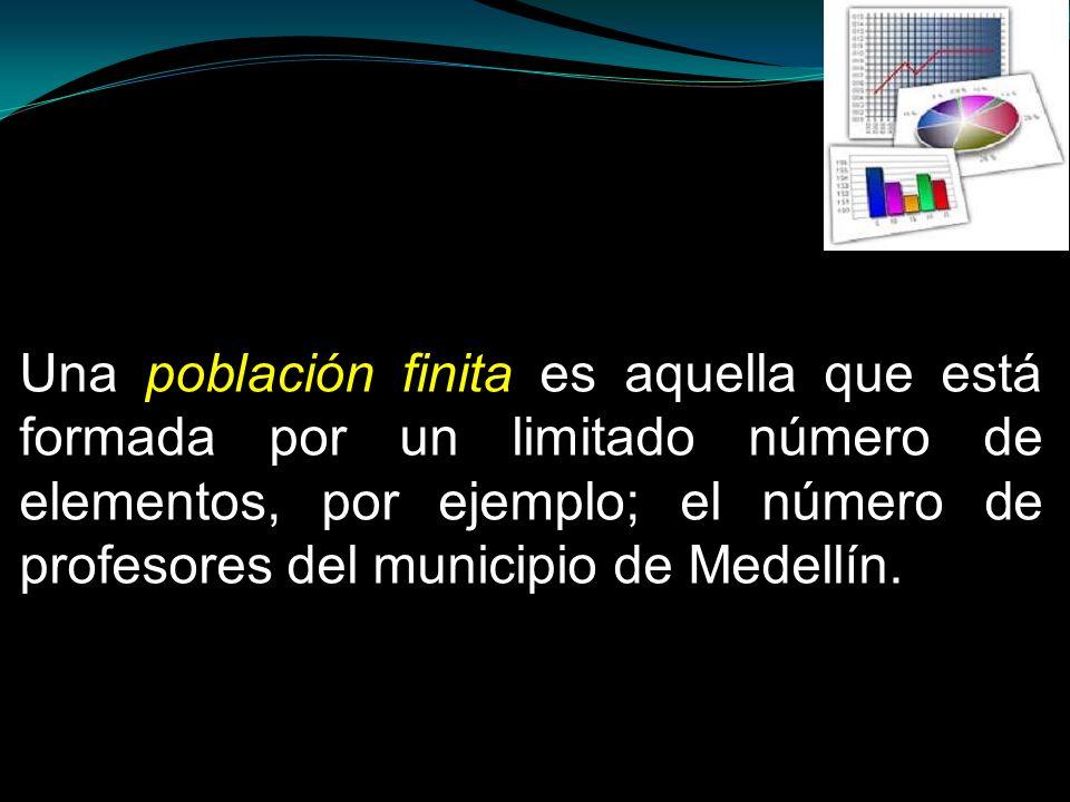 Una población finita es aquella que está formada por un limitado número de elementos, por ejemplo; el número de profesores del municipio de Medellín.