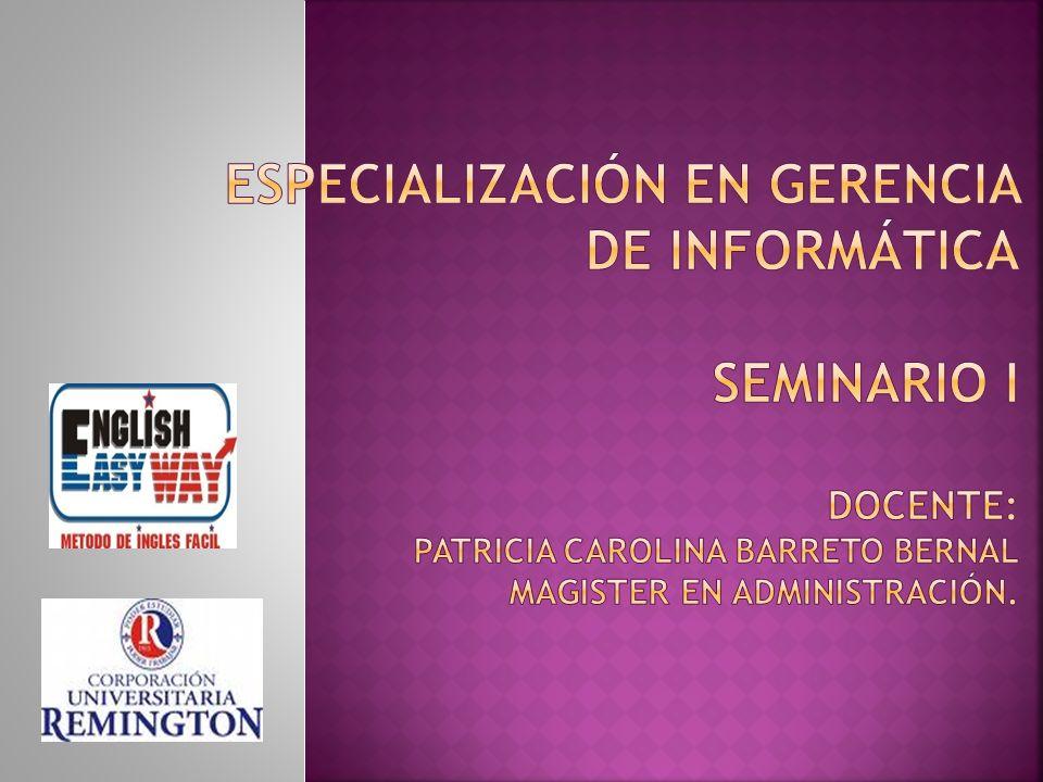 Especialización en Gerencia de Informática SEMINARIO I Docente: Patricia Carolina Barreto Bernal Magister en administración.
