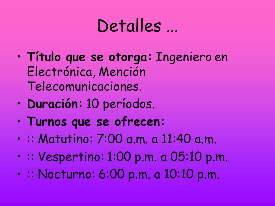 Detalles ... Título que se otorga: Ingeniero en Electrónica, Mención Telecomunicaciones. Duración: 10 períodos.