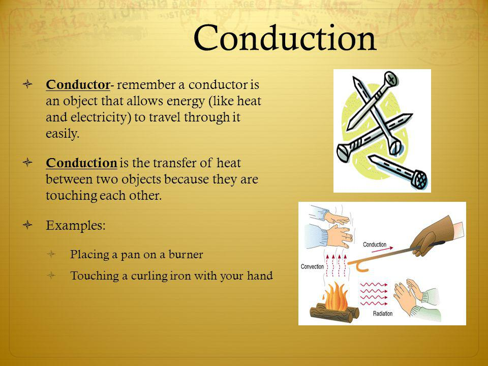 Conduction Conductor- remember a conductor is an object that allows energy (like heat and electricity) to travel through it easily.