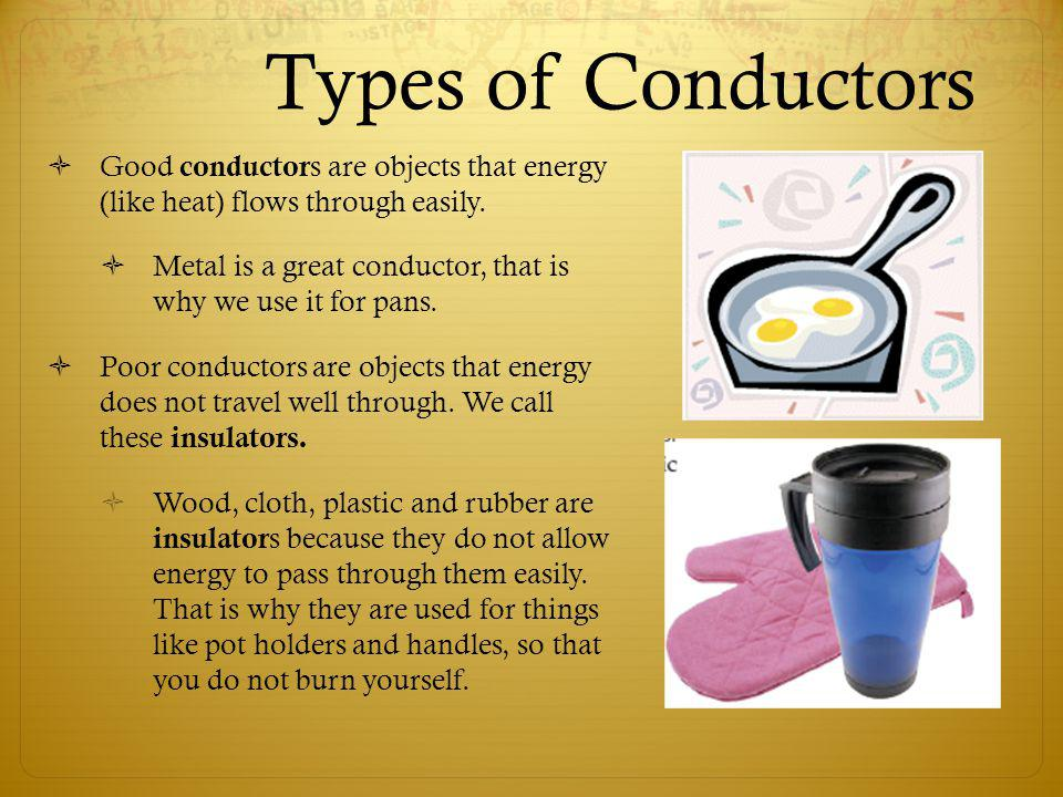 Types of Conductors Good conductors are objects that energy (like heat) flows through easily.