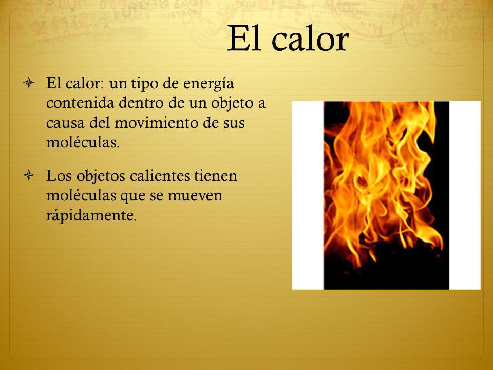 El calor El calor: un tipo de energía contenida dentro de un objeto a causa del movimiento de sus moléculas.