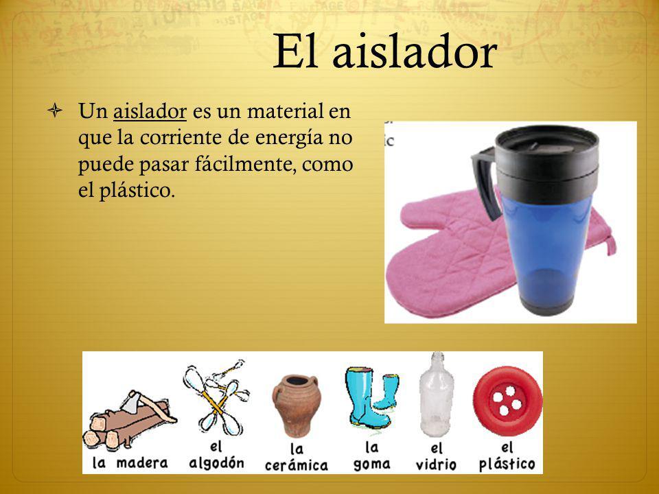 El aislador Un aislador es un material en que la corriente de energía no puede pasar fácilmente, como el plástico.