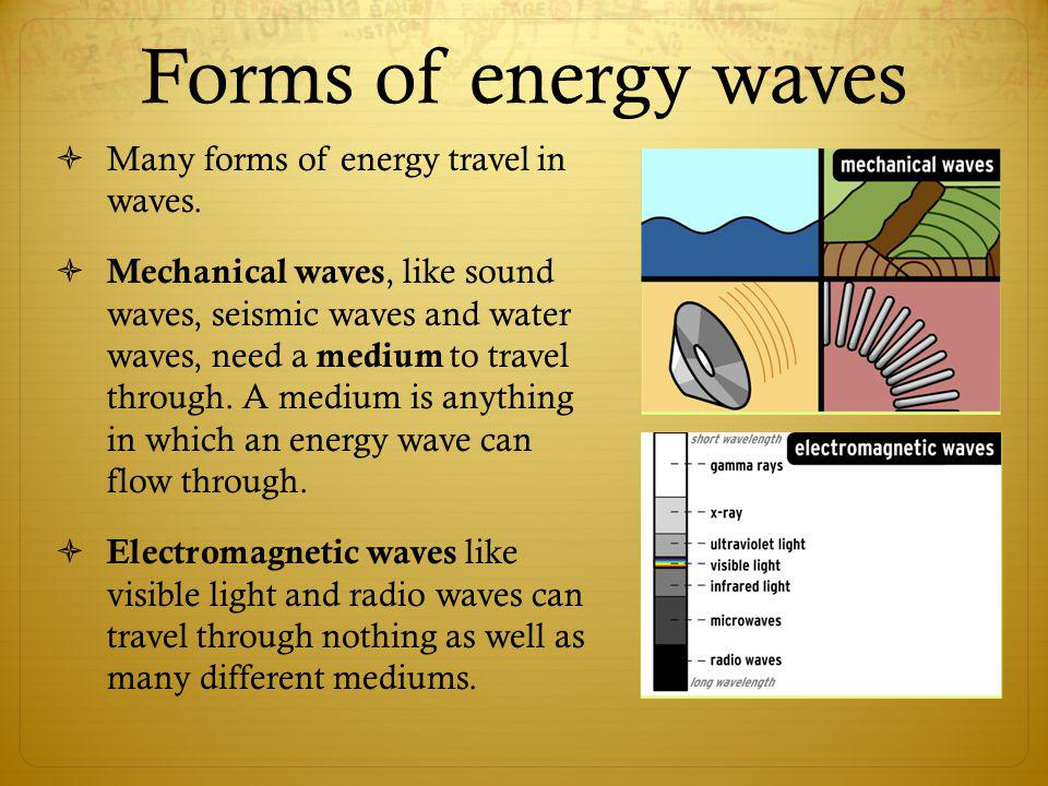 Forms of energy waves Many forms of energy travel in waves.