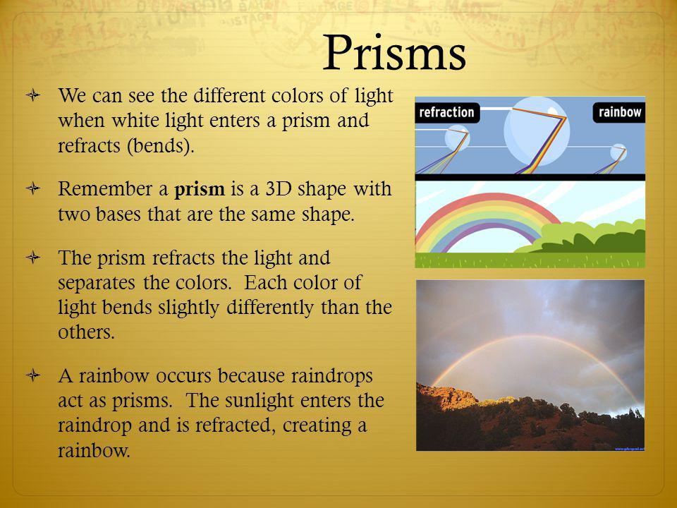 Prisms We can see the different colors of light when white light enters a prism and refracts (bends).