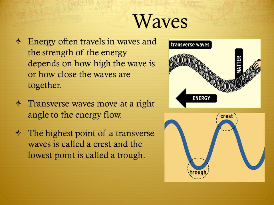 Waves Energy often travels in waves and the strength of the energy depends on how high the wave is or how close the waves are together.