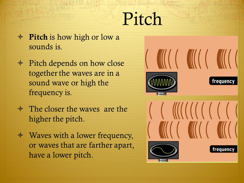 Pitch Pitch is how high or low a sounds is.