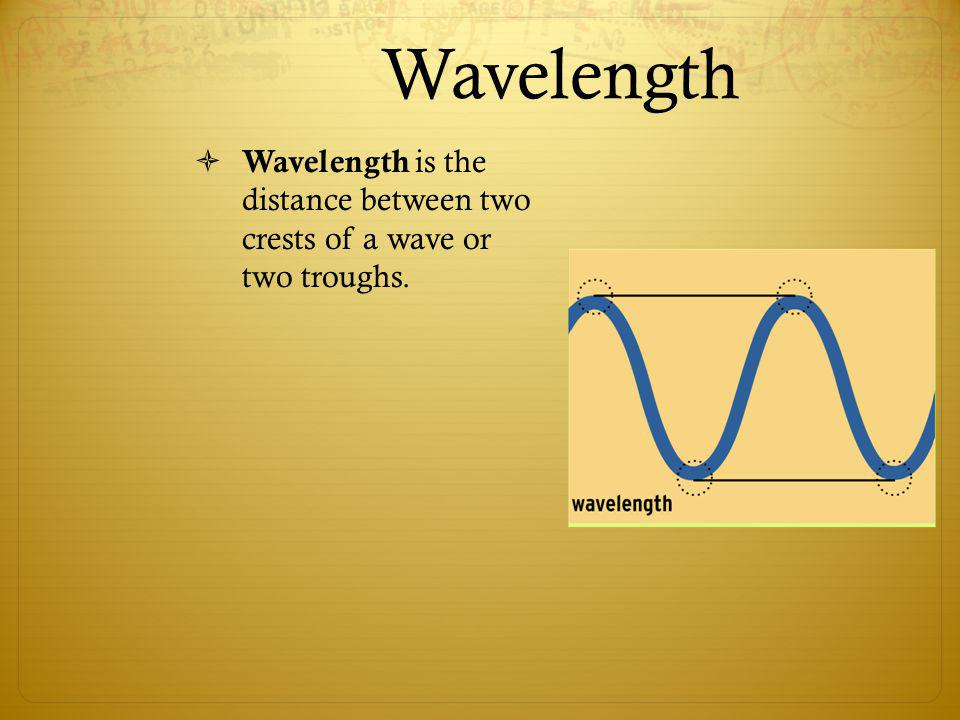 Wavelength Wavelength is the distance between two crests of a wave or two troughs.