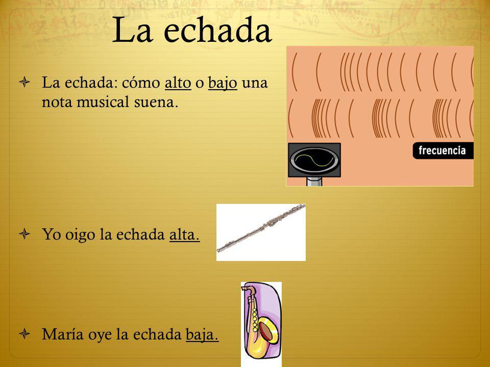 La echada La echada: cómo alto o bajo una nota musical suena.