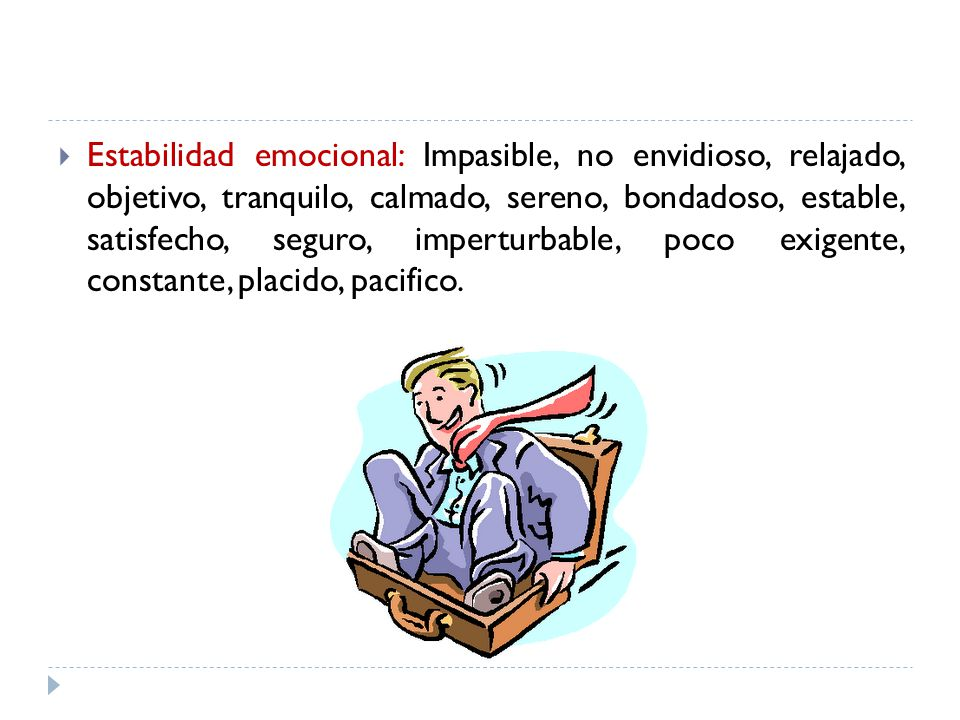 Estabilidad emocional: Impasible, no envidioso, relajado, objetivo, tranquilo, calmado, sereno, bondadoso, estable, satisfecho, seguro, imperturbable, poco exigente, constante, placido, pacifico.