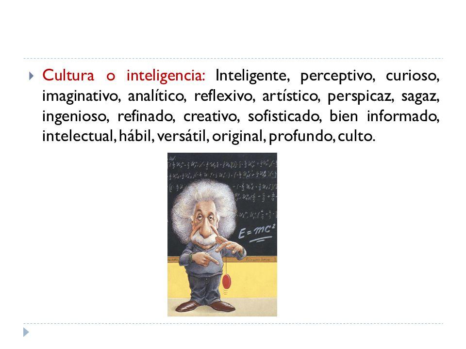 Cultura o inteligencia: Inteligente, perceptivo, curioso, imaginativo, analítico, reflexivo, artístico, perspicaz, sagaz, ingenioso, refinado, creativo, sofisticado, bien informado, intelectual, hábil, versátil, original, profundo, culto.