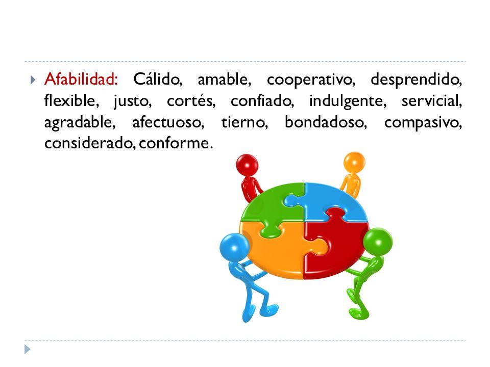 Afabilidad: Cálido, amable, cooperativo, desprendido, flexible, justo, cortés, confiado, indulgente, servicial, agradable, afectuoso, tierno, bondadoso, compasivo, considerado, conforme.