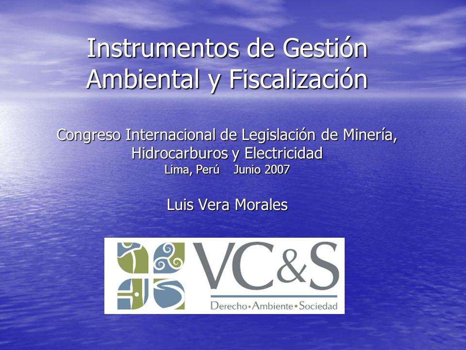 Instrumentos de Gestión Ambiental y Fiscalización Congreso Internacional de Legislación de Minería, Hidrocarburos y Electricidad Lima, Perú Junio 2007 Luis Vera Morales