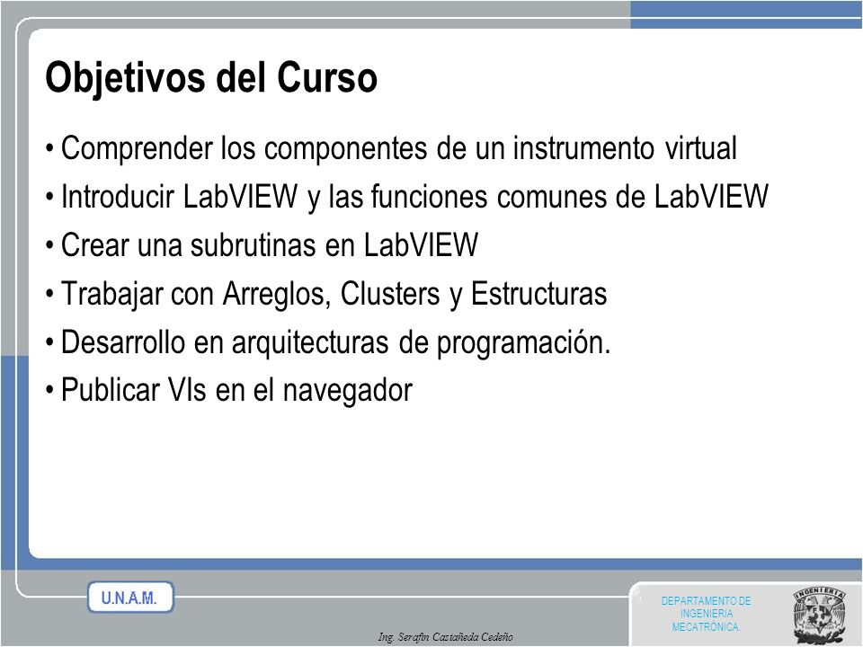 Objetivos del Curso Comprender los componentes de un instrumento virtual. Introducir LabVIEW y las funciones comunes de LabVIEW.