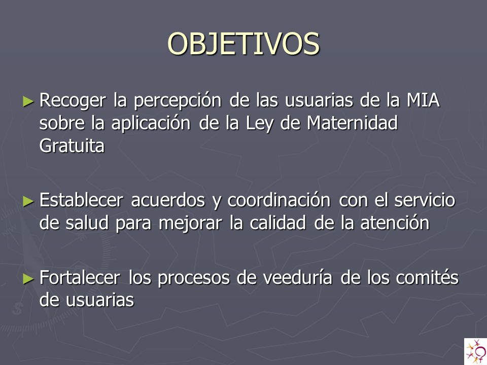 OBJETIVOS Recoger la percepción de las usuarias de la MIA sobre la aplicación de la Ley de Maternidad Gratuita.