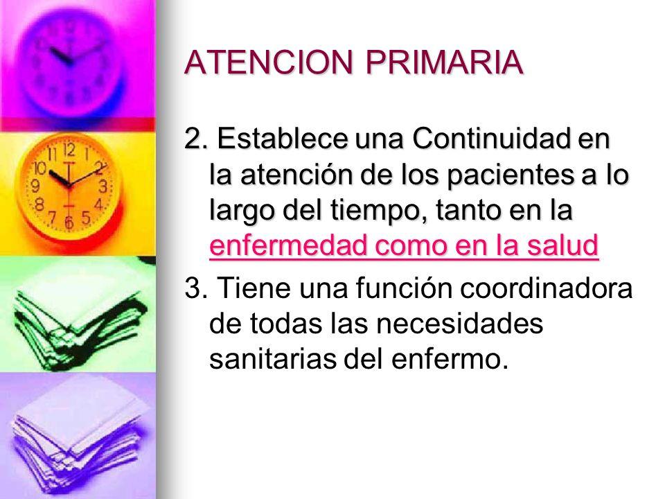 ATENCION PRIMARIA 2. Establece una Continuidad en la atención de los pacientes a lo largo del tiempo, tanto en la enfermedad como en la salud.