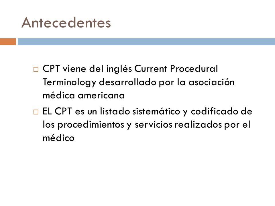 Antecedentes CPT viene del inglés Current Procedural Terminology desarrollado por la asociación médica americana.