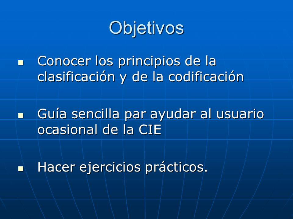 Objetivos Conocer los principios de la clasificación y de la codificación. Guía sencilla par ayudar al usuario ocasional de la CIE.