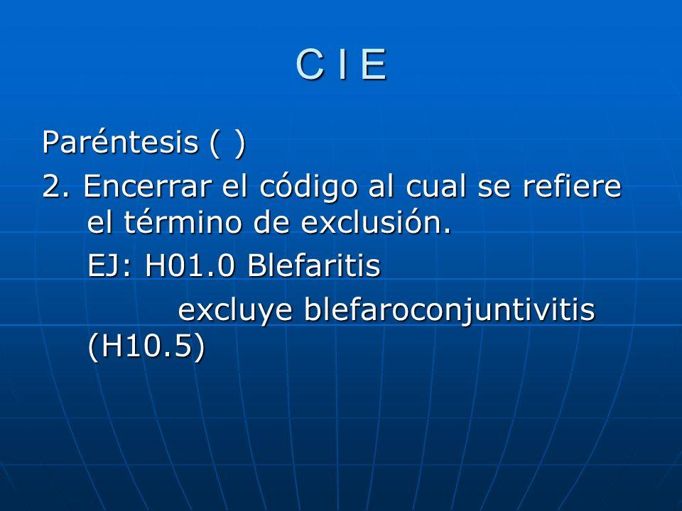 C I E Paréntesis ( ) 2. Encerrar el código al cual se refiere el término de exclusión. EJ: H01.0 Blefaritis.