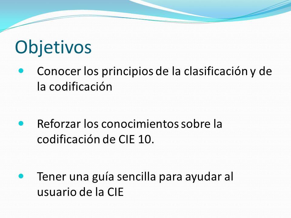 Objetivos Conocer los principios de la clasificación y de la codificación. Reforzar los conocimientos sobre la codificación de CIE 10.