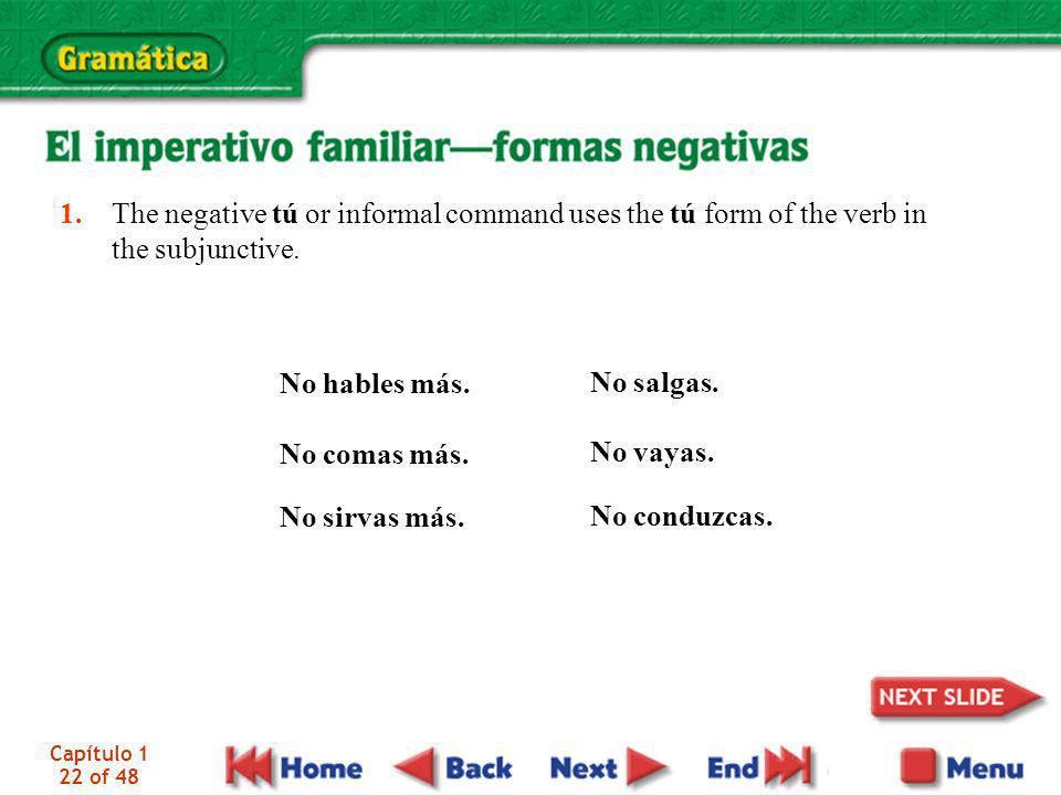1. The negative tú or informal command uses the tú form of the verb in the subjunctive.