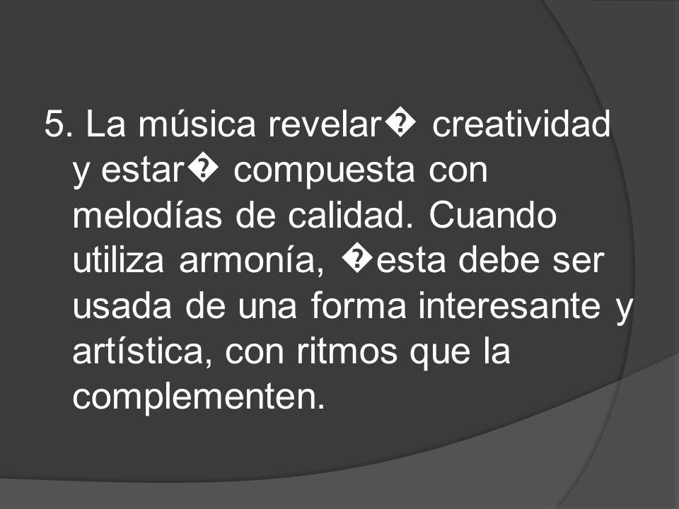 5. La música revelar� creatividad y estar� compuesta con melodías de calidad.