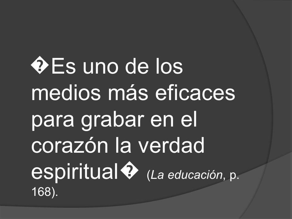 �Es uno de los medios más eficaces para grabar en el corazón la verdad espiritual� (La educación, p.