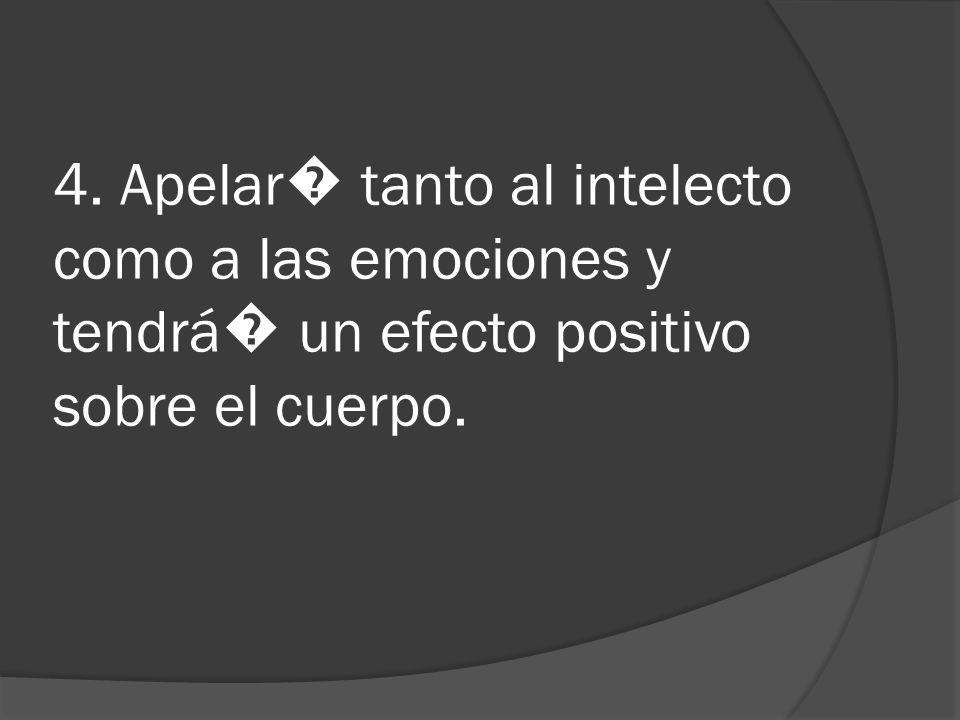 4. Apelar� tanto al intelecto como a las emociones y tendrá� un efecto positivo sobre el cuerpo.