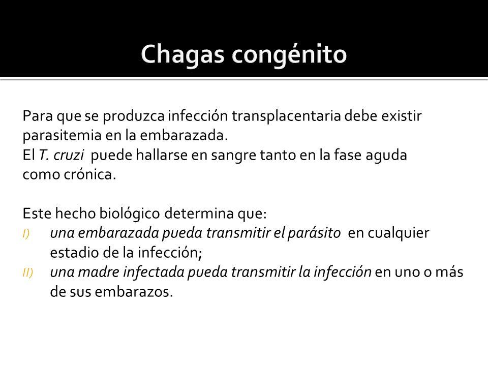 Chagas congénito Para que se produzca infección transplacentaria debe existir. parasitemia en la embarazada.