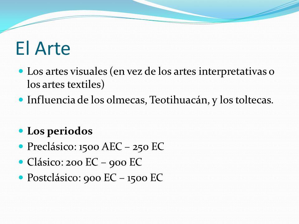 El Arte Los artes visuales (en vez de los artes interpretativas o los artes textiles) Influencia de los olmecas, Teotihuacán, y los toltecas.