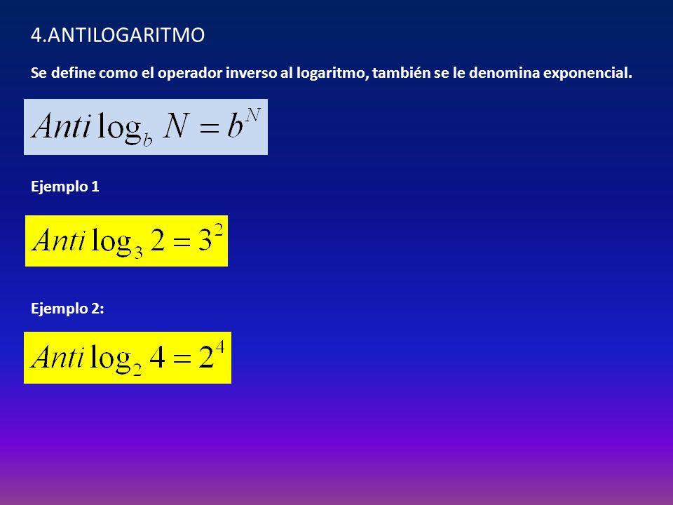 4.ANTILOGARITMO Se define como el operador inverso al logaritmo, también se le denomina exponencial.
