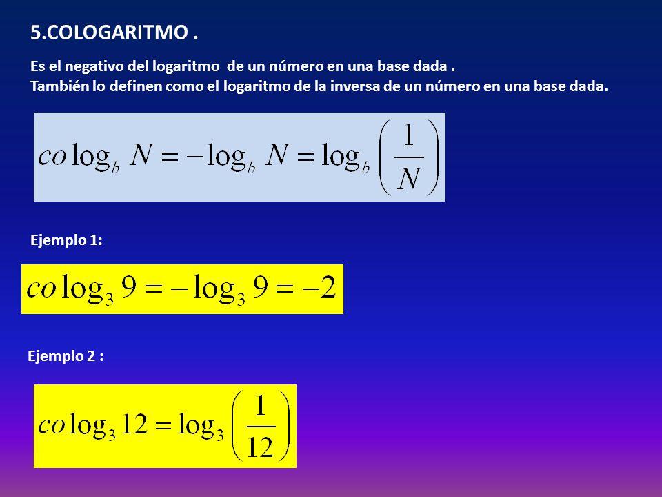 5.COLOGARITMO . Es el negativo del logaritmo de un número en una base dada .
