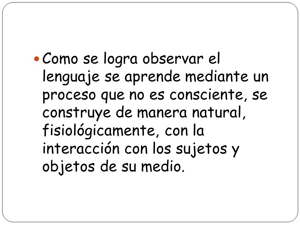 Como se logra observar el lenguaje se aprende mediante un proceso que no es consciente, se construye de manera natural, fisiológicamente, con la interacción con los sujetos y objetos de su medio.