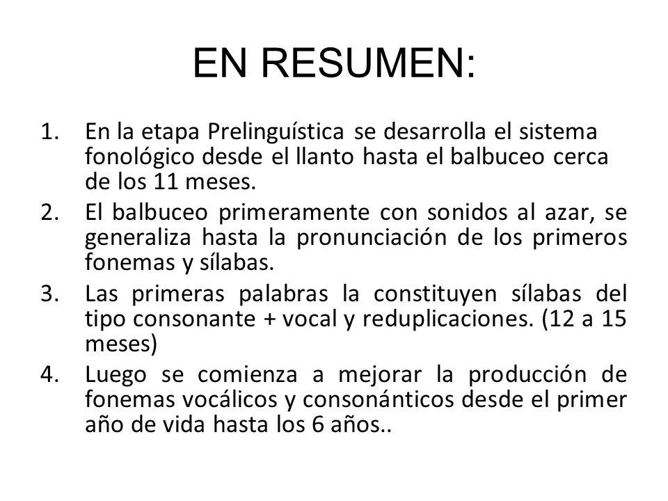 EN RESUMEN: En la etapa Prelinguística se desarrolla el sistema fonológico desde el llanto hasta el balbuceo cerca de los 11 meses.