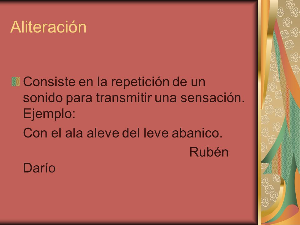 Aliteración Consiste en la repetición de un sonido para transmitir una sensación. Ejemplo: Con el ala aleve del leve abanico.