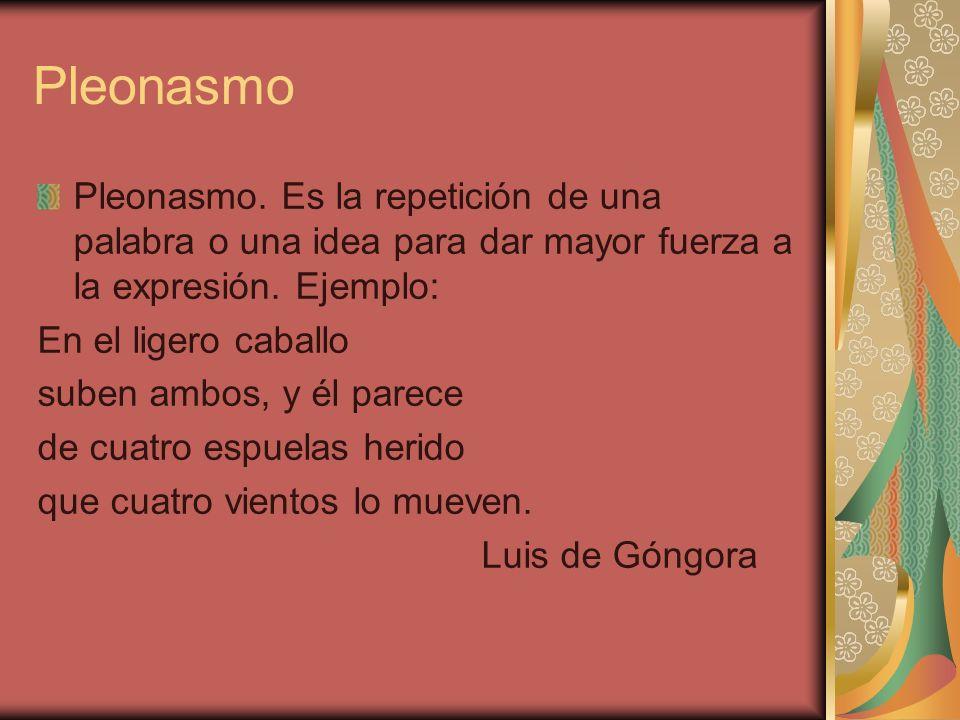 Pleonasmo Pleonasmo. Es la repetición de una palabra o una idea para dar mayor fuerza a la expresión. Ejemplo:
