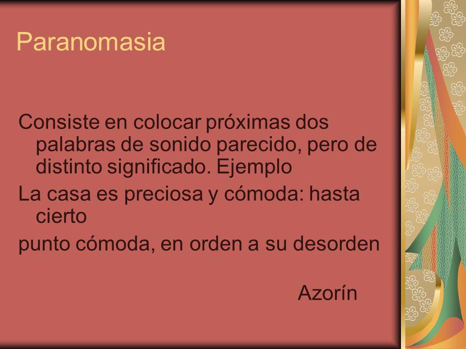 ParanomasiaConsiste en colocar próximas dos palabras de sonido parecido, pero de distinto significado. Ejemplo.