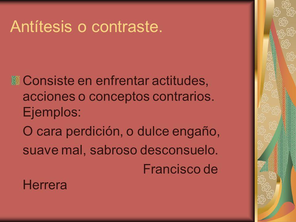 Antítesis o contraste.Consiste en enfrentar actitudes, acciones o conceptos contrarios. Ejemplos: O cara perdición, o dulce engaño,